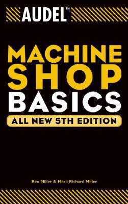 Audel Machine Shop Basics By Miller, Rex/ Miller, Mark Richard